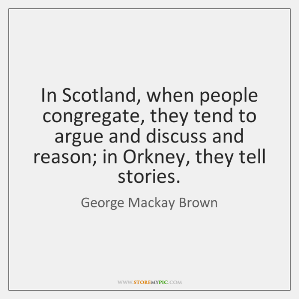 In Scotland, when people congregate, they tend to argue and discuss and ...