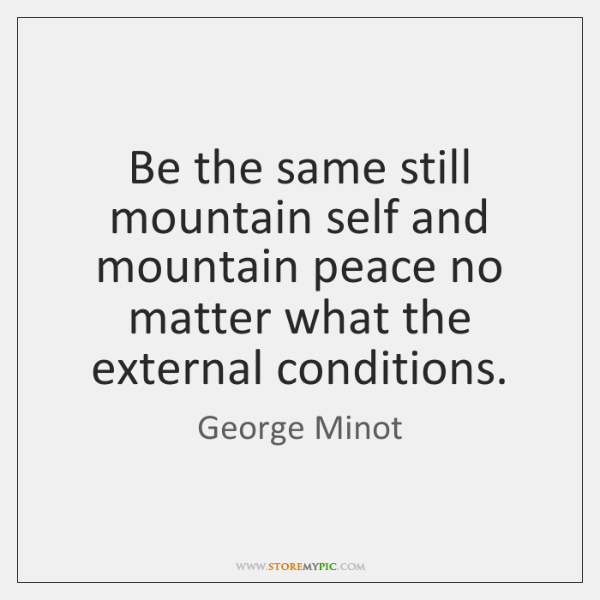 Be the same still mountain self and mountain peace no matter what ...