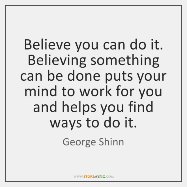 Believe you can do it. Believing something can be done puts your ...