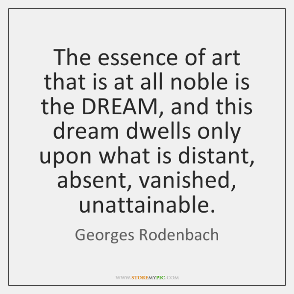 The essence of art that is at all noble is the DREAM, ...