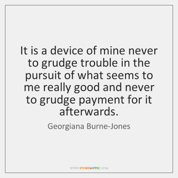 It is a device of mine never to grudge trouble in the ...
