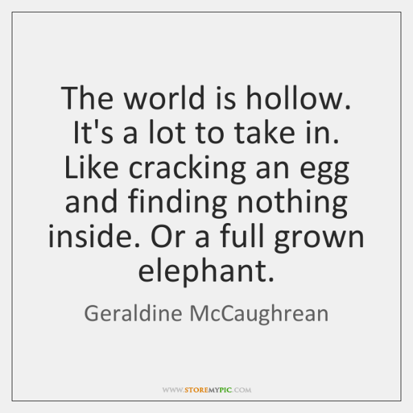 The world is hollow. It's a lot to take in. Like cracking ...