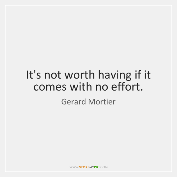 It's not worth having if it comes with no effort.