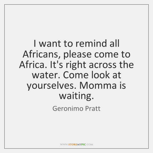 I want to remind all Africans, please come to Africa. It's right ...