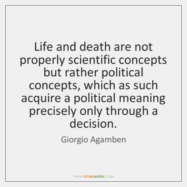 Life and death are not properly scientific concepts but rather political concepts, ...