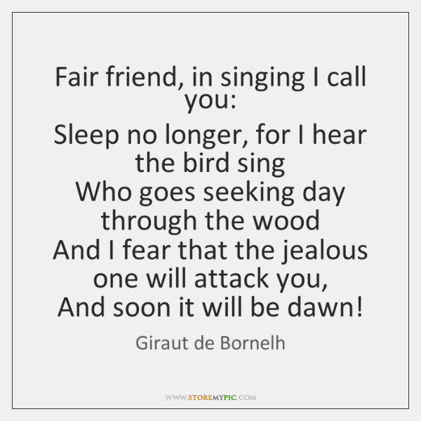 Fair friend, in singing I call you:   Sleep no longer, for I ...