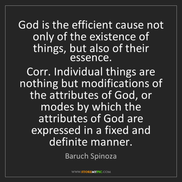 Baruch Spinoza: God is the efficient cause not only of the existence...
