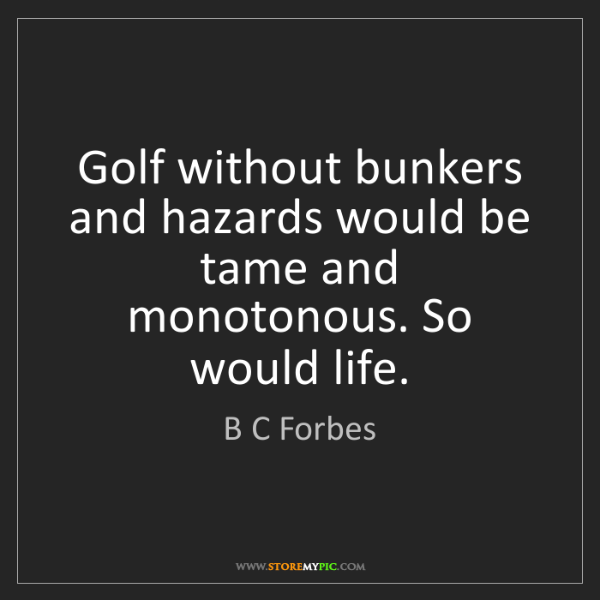 B C Forbes: Golf without bunkers and hazards would be tame and monotonous....
