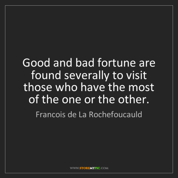 Francois de La Rochefoucauld: Good and bad fortune are found severally to visit those...