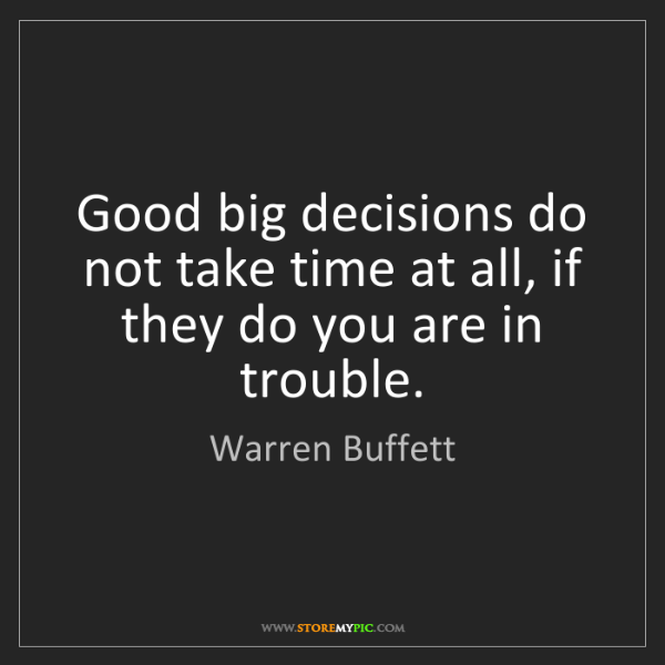 Warren Buffett: Good big decisions do not take time at all, if they do...