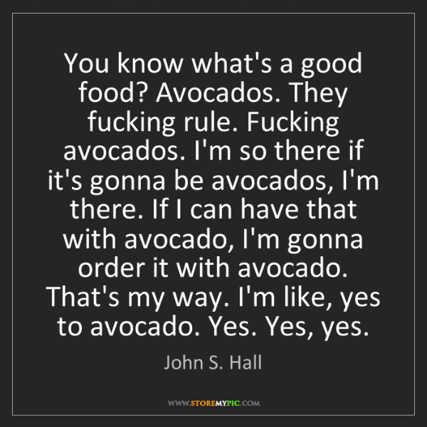 John S. Hall: You know what's a good food? Avocados. They fucking rule....