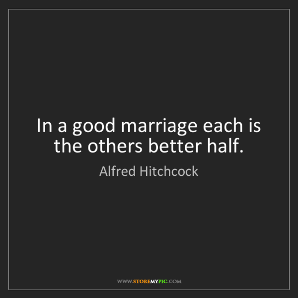 Alfred Hitchcock: In a good marriage each is the others better half.