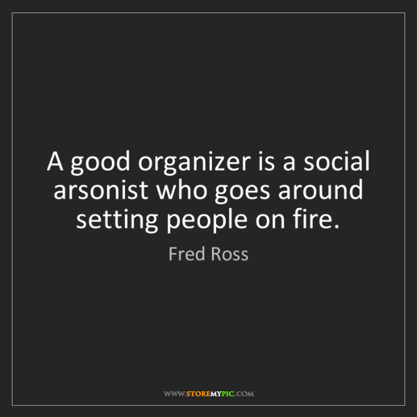 Fred Ross: A good organizer is a social arsonist who goes around...