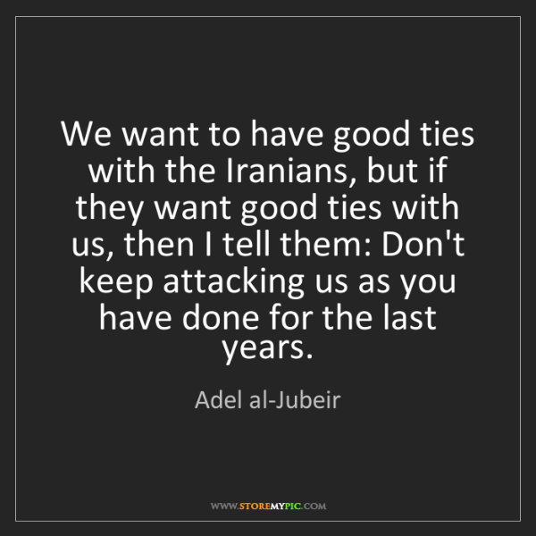 Adel al-Jubeir: We want to have good ties with the Iranians, but if they...