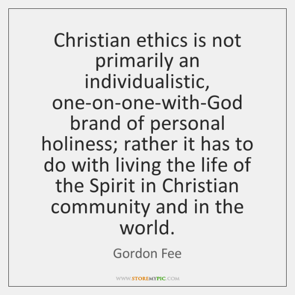 Christian ethics is not primarily an individualistic, one-on-one-with-God brand of personal holiness
