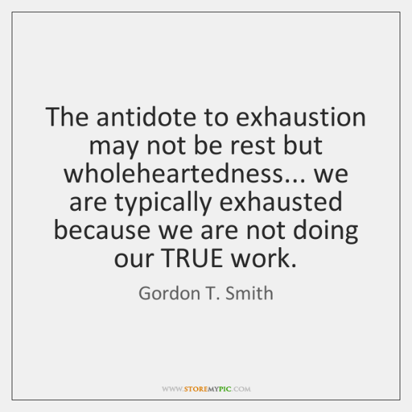 The antidote to exhaustion may not be rest but wholeheartedness... we are ...