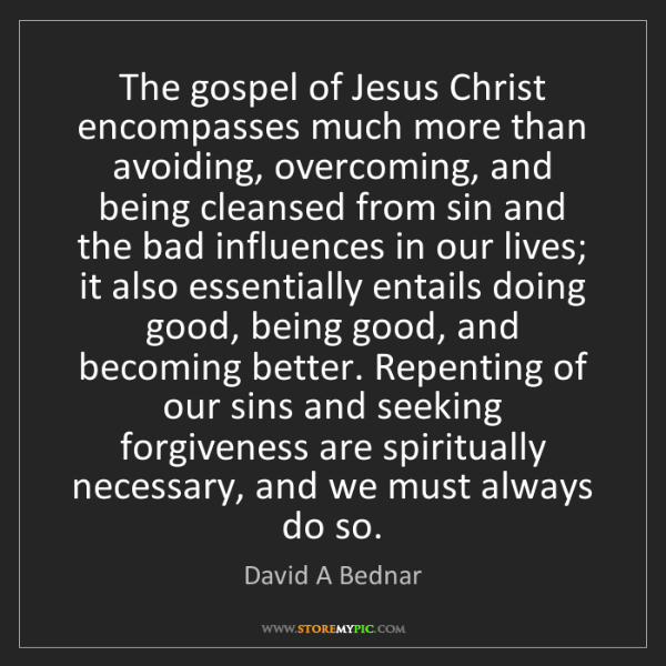 David A Bednar: The gospel of Jesus Christ encompasses much more than...