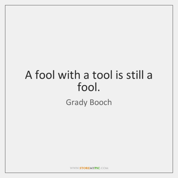 A fool with a tool is still a fool.