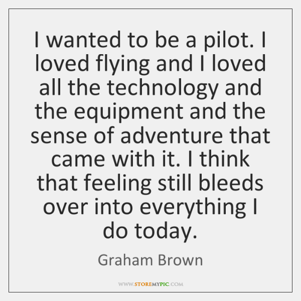 I wanted to be a pilot. I loved flying and I loved ...