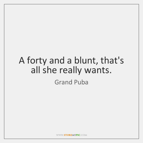 A forty and a blunt, that's all she really wants.