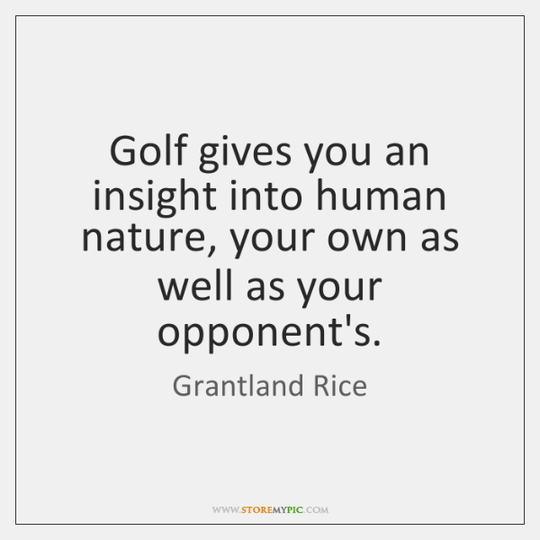 Golf gives you an insight into human nature, your own as well ...