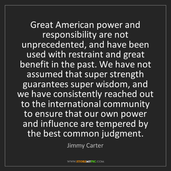 Jimmy Carter: Great American power and responsibility are not unprecedented,...