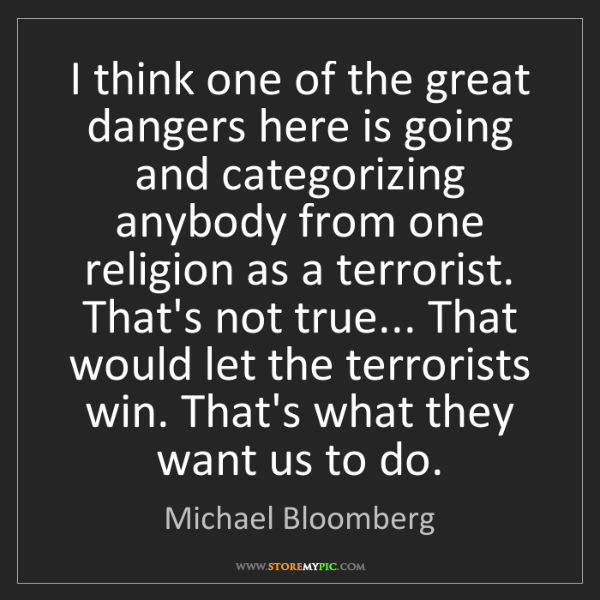 Michael Bloomberg: I think one of the great dangers here is going and categorizing...