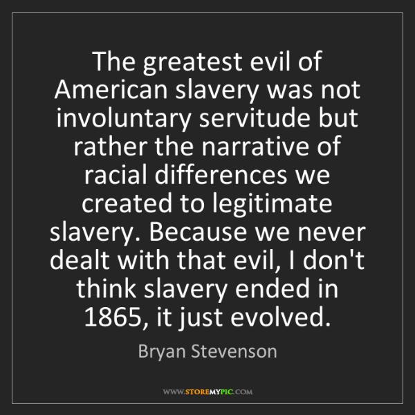 Bryan Stevenson: The greatest evil of American slavery was not involuntary...