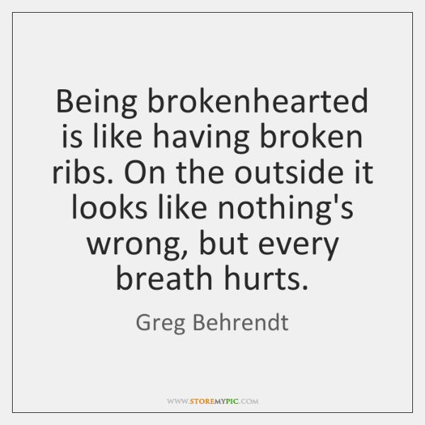Being brokenhearted is like having broken ribs. On the outside it looks ...