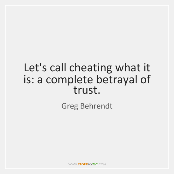Let's call cheating what it is: a complete betrayal of trust.