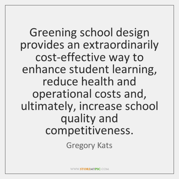 Greening school design provides an extraordinarily cost-effective way to enhance student learning, .