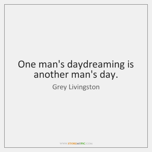 One man's daydreaming is another man's day.