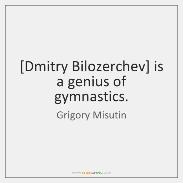 [Dmitry Bilozerchev] is a genius of gymnastics.