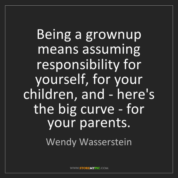 Wendy Wasserstein: Being a grownup means assuming responsibility for yourself,...