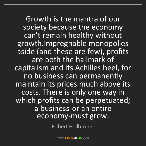 Robert Heilbroner: Growth is the mantra of our society because the economy...