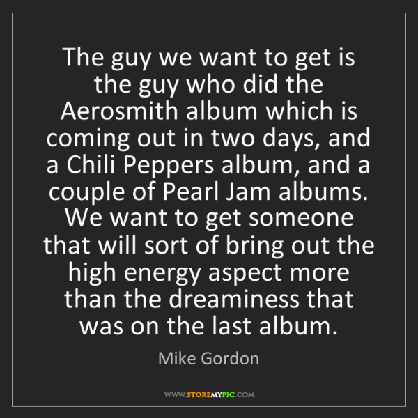 Mike Gordon: The guy we want to get is the guy who did the Aerosmith...