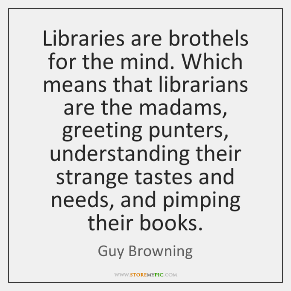 Libraries are brothels for the mind. Which means that librarians are the ...