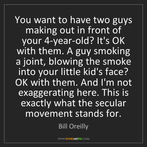 Bill Oreilly: You want to have two guys making out in front of your...