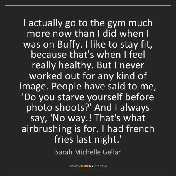 Sarah Michelle Gellar: I actually go to the gym much more now than I did when...