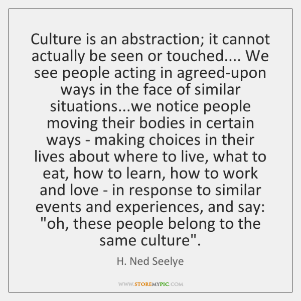 Culture is an abstraction; it cannot actually be seen or touched.... We ...