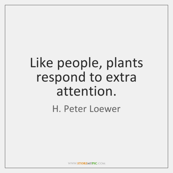 Like people, plants respond to extra attention.