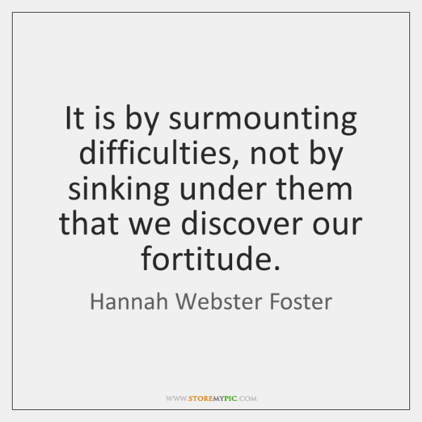It is by surmounting difficulties, not by sinking under them that we ...