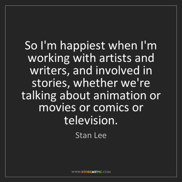 Stan Lee: So I'm happiest when I'm working with artists and writers,...