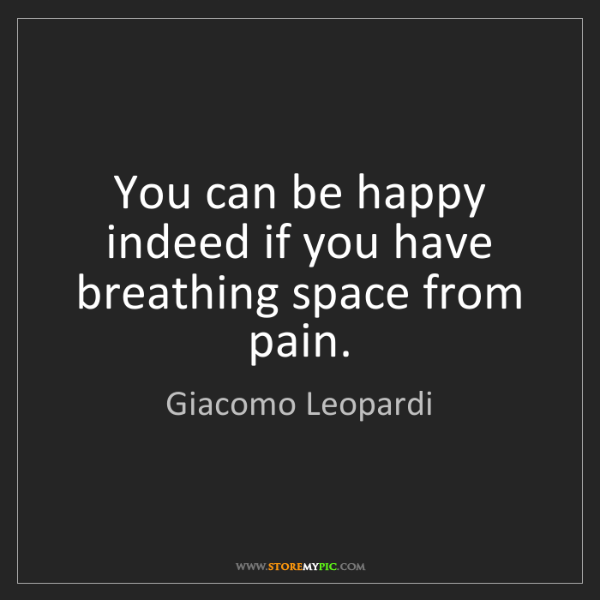 Giacomo Leopardi: You can be happy indeed if you have breathing space from...