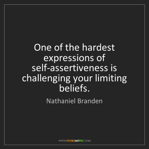 Nathaniel Branden: One of the hardest expressions of self-assertiveness...