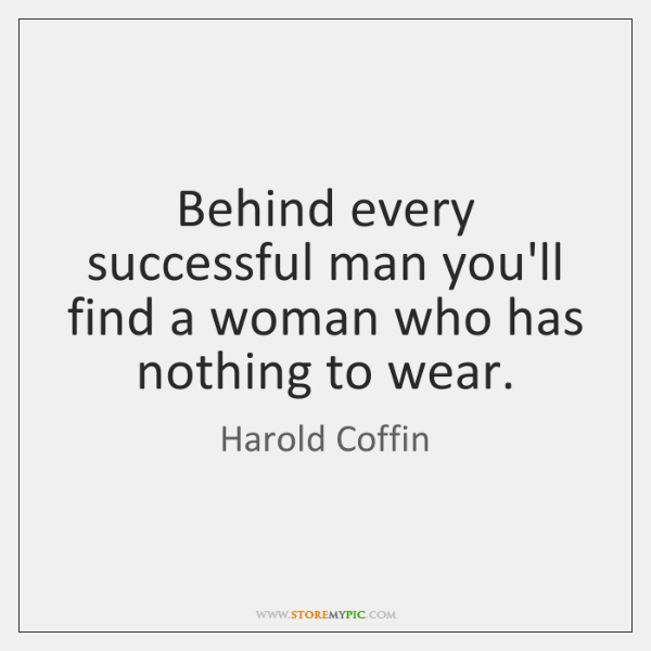 Behind every successful man you'll find a woman who has nothing to ...