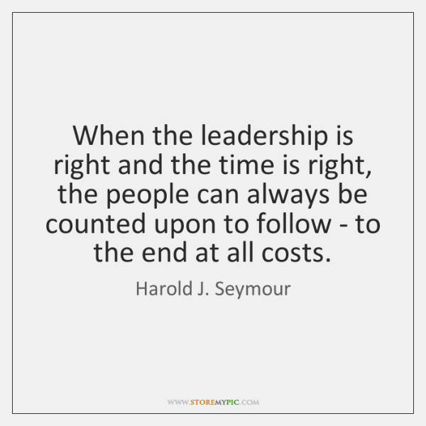 When the leadership is right and the time is right, the people ...