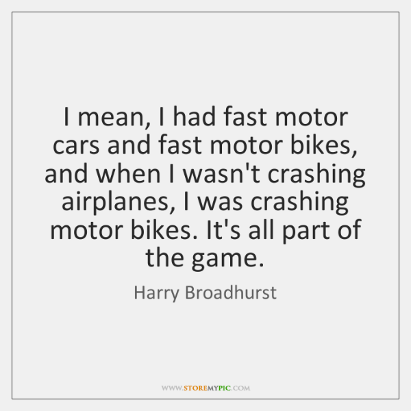 I mean, I had fast motor cars and fast motor bikes, and ...