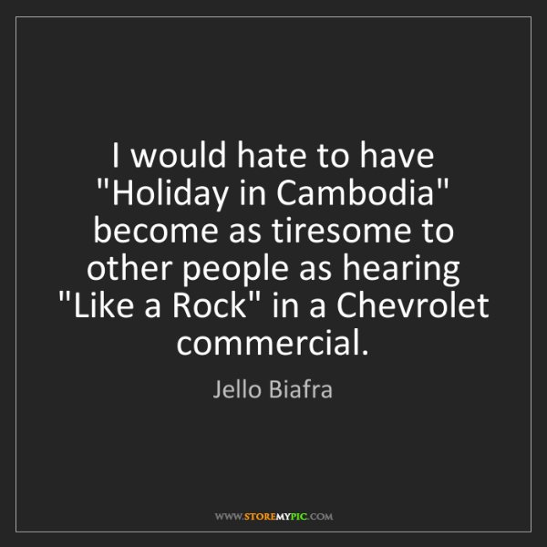 "Jello Biafra: I would hate to have ""Holiday in Cambodia"" become as..."