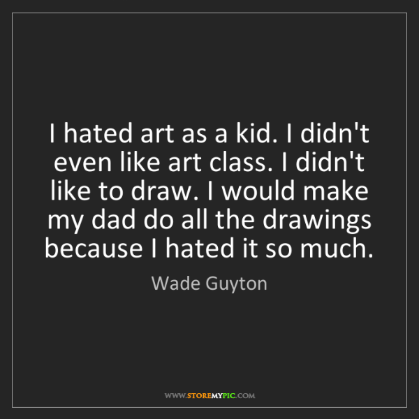 Wade Guyton: I hated art as a kid. I didn't even like art class. I...